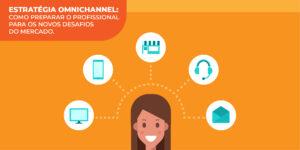 Estratégia omnichannel: como preparar o profissional para os novos desafios do mercado
